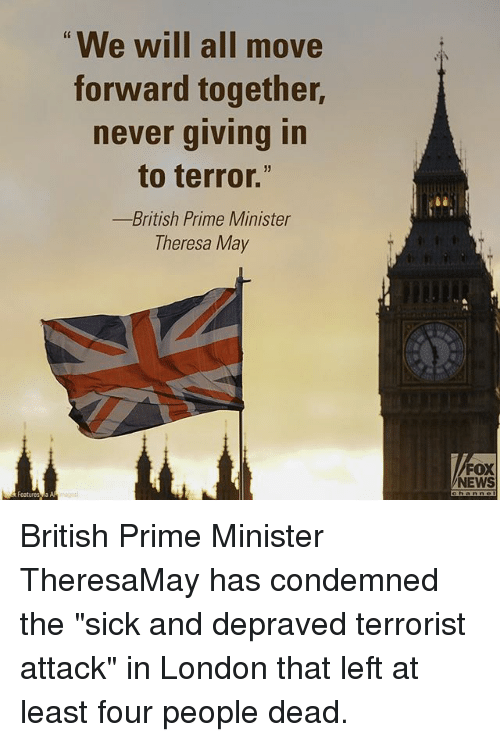 "Memes, 🤖, and Fox: We will all move  forward together,  never giving in  to terror.""  British Prime Minister  Theresa May  a AA  FOX  NEWS British Prime Minister TheresaMay has condemned the ""sick and depraved terrorist attack"" in London that left at least four people dead."