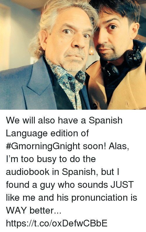 Memes, Soon..., and Spanish: We will also have a Spanish Language edition of #GmorningGnight soon! Alas, I'm too busy to do the audiobook in Spanish, but I found a guy who sounds JUST like me and his pronunciation is WAY better... https://t.co/oxDefwCBbE