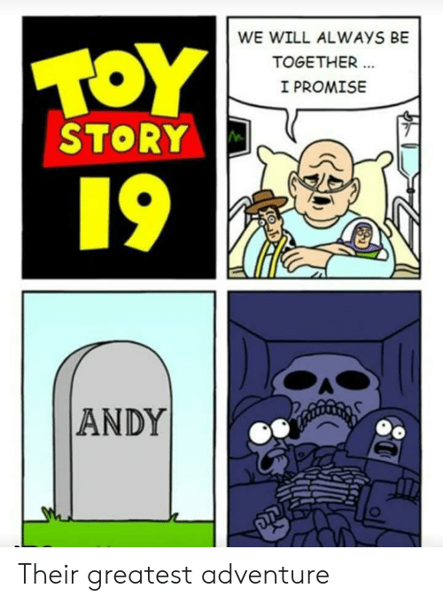 Andy: WE WILL ALWAYS BE  TOY  TOGETHER  I PROMISE  STORY  19  ANDY Their greatest adventure