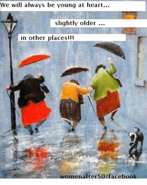 Young At Heart: We will always be young at heart.  slightly older  in other places!!!  women after 50 facebook