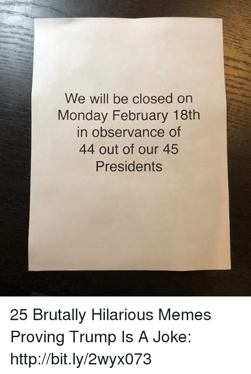 Presidents: We will be closed on  Monday February 18th  in observance of  44 out of our 45  Presidents 25 Brutally Hilarious Memes Proving Trump Is A Joke: http://bit.ly/2wyx073
