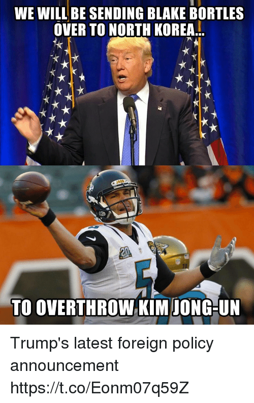 Football, Nfl, and North Korea: WE WILL BE SENDING BLAKE BORTLES  OVER TO NORTH KOREA..  TO OVERTHROW KIM IONG-UN Trump's latest foreign policy announcement https://t.co/Eonm07q59Z