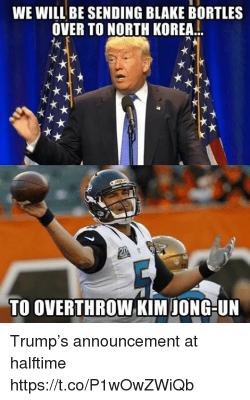 Football, Kim Jong-Un, and Nfl: WE WILL BE SENDING BLAKE BORTLES  OVER TO NORTH KOREA  TO OVERTHROW KIM JONG-UN Trump's announcement at halftime https://t.co/P1wOwZWiQb