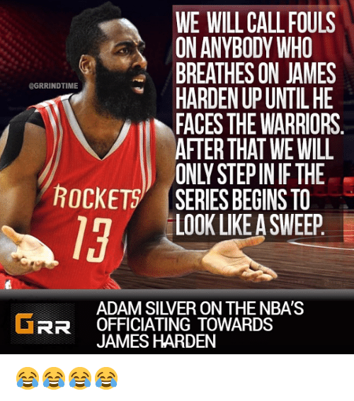 James Harden, Silver, and Warriors: WE WILL CALLFOULS  ON ANYBODY WHO  BREATHES ON JAMES  HARDEN UP UNTIL HE  FACES THE WARRIORS  AFTERTHAT WE WILL  ONLY STEPIN IF THE  SERIES BEGINS TO  @GRRINDTIME  ROCKET  19  LOOK LIKE A SWEEP  ADAM SILVER ON THE NBA'S  RR OFFICIATING TOWARDS  JAMES HARDEN 😂😂😂😂