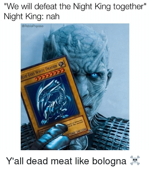 """Defeation: """"We will defeat the Night King together""""  Night King: nah  @PabloPiqasso  DRAG  WHITE Y'all dead meat like bologna ☠️"""