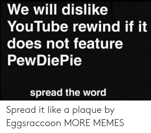 Plaque: We will dislike  YouTube rewind if it  does not feature  PewDiePie  spread the word Spread it like a plaque by Eggsraccoon MORE MEMES