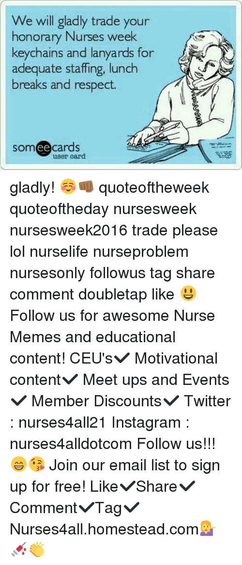 Nurse Meme: We will gladly trade your  honorary Nurses week  keychains and lanyards for  adequate staffing, lunch  breaks and respect.  ee  cards  user card gladly! ☺️👊🏾 quoteoftheweek quoteoftheday nursesweek nursesweek2016 trade please lol nurselife nurseproblem nursesonly followus tag share comment doubletap like 😃Follow us for awesome Nurse Memes and educational content! CEU's✔️ Motivational content✔️ Meet ups and Events✔️ Member Discounts✔️ Twitter : nurses4all21 Instagram : nurses4alldotcom Follow us!!! 😁😘 Join our email list to sign up for free! Like✔️Share✔️Comment✔️Tag✔️ Nurses4all.homestead.com💁💉👏