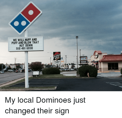 Pizza, Domino's, and Dominoes: WE WILL HUFF AND  PUFF AND BLOW THAT  HUT DOWN  918 48 6030  DELIVER  PizzA FOR US!  High G My local Dominoes just changed their sign