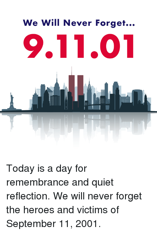9/11, Memes, and Heroes: We Will Never Forget...  9.11.01 Today is a day for remembrance and quiet reflection. We will never forget the heroes and victims of September 11, 2001.