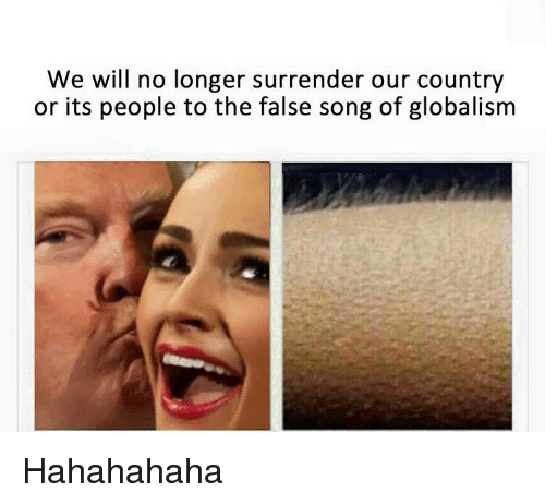Surrend: We will no longer surrender our country  or its people to the false song of globalism Hahahahaha