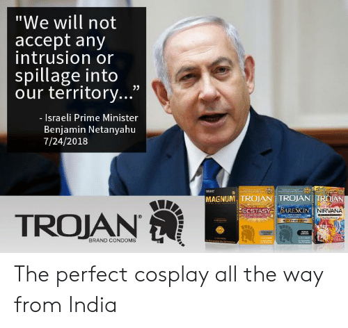 """Israeli: """"We will not  accept any  intrusion or  spillage into  our territory...""""  - Israeli Prime Minister  Benjamin Netanyahu  7/24/2018  MAGNUM, TROJAN TROJAN TROAN  NIRVANA  TROJAN  BRAND CONDOMS The perfect cosplay all the way from India"""