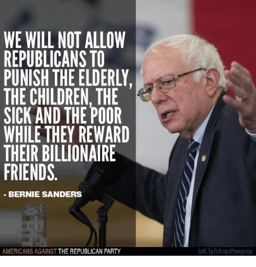 Bernie Sanders, Children, and Friends: WE WILL NOT ALLOW  REPUBLICANS TO  PUNISH THE ELDERLY.  THE CHILDREN, THE  SICK AND THE POOR  WHILE THEY REWARD  THEIR BILLIONAIRE  FRIENDS  BERNIE SANDERS  AMERICANS AGAINST  THE REPUBLICAN PARTY  bit.ly/stopthegop