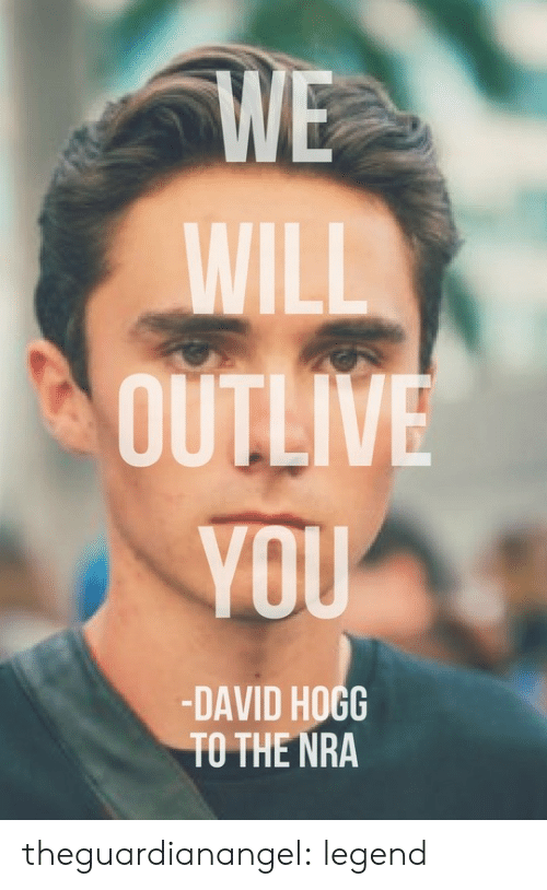 hogg: WE  WILL  OUTLIVE  VOU  -DAVID HOGG  TO THE NRA theguardianangel:  legend