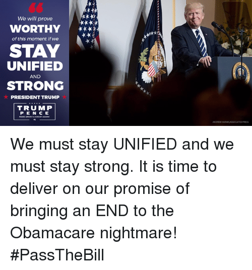 Trump Pence: We will prove  WORTHY  of this moment if we  STAY  UNIFIED  AND  STRONG  PRESIDENT TRUMP  TRUMP  PENCE We must stay UNIFIED and we must stay strong. It is time to deliver on our promise of bringing an END to the Obamacare nightmare! #PassTheBill
