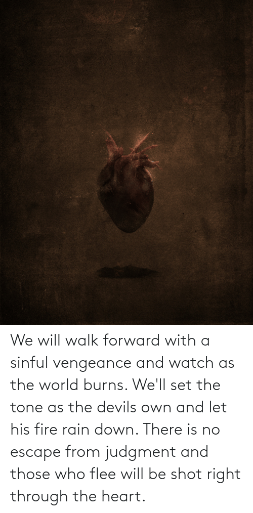 flee: We will walk forward with a sinful vengeance and watch as the world burns. We'll set the tone as the devils own and let his fire rain down. There is no escape from judgment and those who flee will be shot right through the heart.