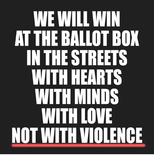 Love, Memes, and Streets: WE WILL WIN  AT THE BALLOT BOX  IN THE STREETS  WITH HEARTS  WITH MINDS  WITH LOVE  NOT WITHVIOLENCE