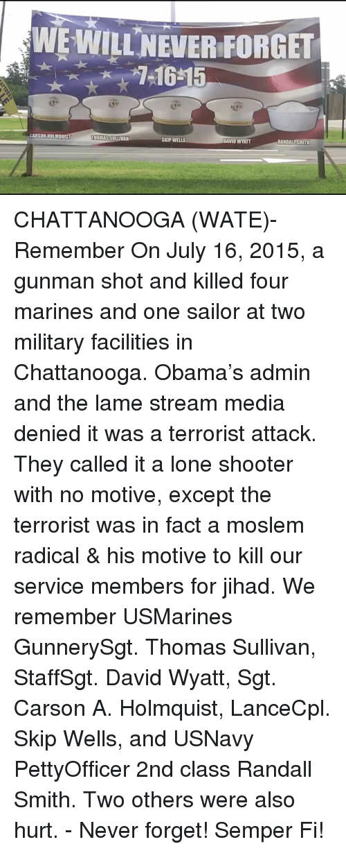 semper fi: WE WILLNEVER FORGET  CARSON HOLMQuIs  RANDALLİSMITH  MOMASSULLIVAN  SKIP WELLS  DAVID WYATT CHATTANOOGA (WATE)- Remember On July 16, 2015, a gunman shot and killed four marines and one sailor at two military facilities in Chattanooga. Obama's admin and the lame stream media denied it was a terrorist attack. They called it a lone shooter with no motive, except the terrorist was in fact a moslem radical & his motive to kill our service members for jihad. We remember USMarines GunnerySgt. Thomas Sullivan, StaffSgt. David Wyatt, Sgt. Carson A. Holmquist, LanceCpl. Skip Wells, and USNavy PettyOfficer 2nd class Randall Smith. Two others were also hurt. - Never forget! Semper Fi!