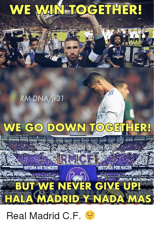 "Memes, Real Madrid, and Never: WE WIN-TOGETHER!  Emtate  WE GO DOWN TOGETHER!  HISTORIA QUE TUHICISTE  HISTORIA POR HACER""  BUT WE NEVER GIVE UP!  HALA MADRIDY NADA MAS Real Madrid C.F. 😔"