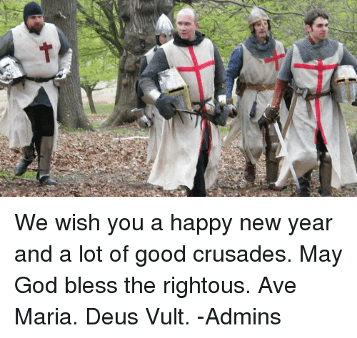 deus vult: We wish you a happy new year and a lot of good crusades.  May God bless the rightous.  Ave Maria. Deus Vult.  -Admins