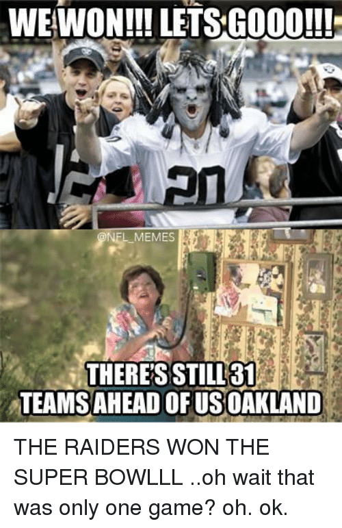 NFL: WE WON!!! LETS GOOO!!!  NEL MEMES  THERES STILL 31  TEAMSAHEADOFUSOAKLAND THE RAIDERS WON THE SUPER BOWLLL ..oh wait that was only one game? oh. ok.