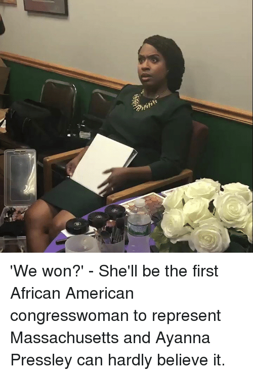 Memes, American, and Massachusetts: 'We won?' - She'll be the first African American congresswoman to represent Massachusetts and Ayanna Pressley can hardly believe it.