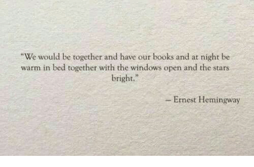 """Ernest Hemingway: -We would be ogether and have our books and at night be  warm in bed together with the windows open and the stars  bright.""""  - Ernest Hemingway"""