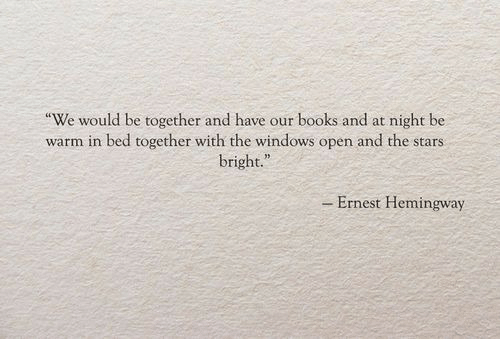 """Ernest Hemingway: We would be together and have our books and at night be  warm in bed together with the windows open and the stars  bright.""""  - Ernest Hemingway"""