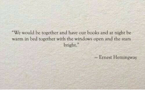 Ernest: We would be together and have our books and at night be  warm in bed together with the windows open and the stars  bright.  - Ernest Hemingway