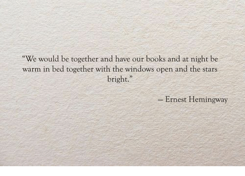 """Ernest: We would be together and have our books and at night be  warm in bed together with the windows open and the stars  bright.""""  - Ernest Hemingway"""