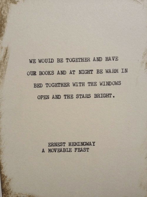 Ernest: WE WOULD BE TOGETHER AND HAVE  OUR BOOKS AND AT NIGHT BE WARM IN  BED TOGETHER WITH THE WINDOWS  OPEN AND THE STARS BRIGHT  ERNEST HEMINGWAY  A MOVEABLE FEAST