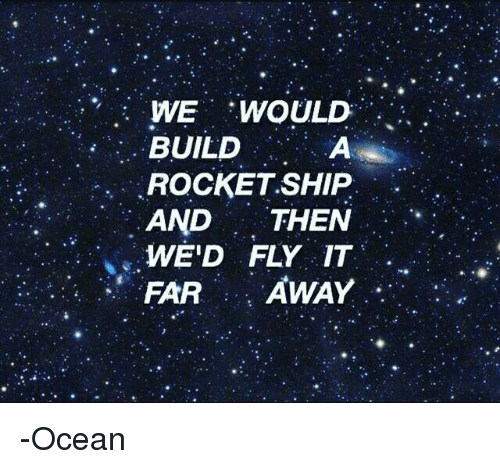 Dank, Ocean, and Wedding: WE WOULD  BUILD  ROCKET SHIP.  AND THEN  WE'D FLY IT  FAR  AWAY -Ocean