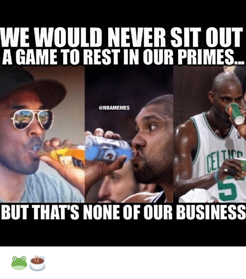 Basketball, Sports, and A Game: WE WOULD NEVERSIT OUT  A GAME TO RESTINOUR PRIMES  @NBAMEMES  BUT THAT'S NONE OF OURBUSINESS 🐸☕️