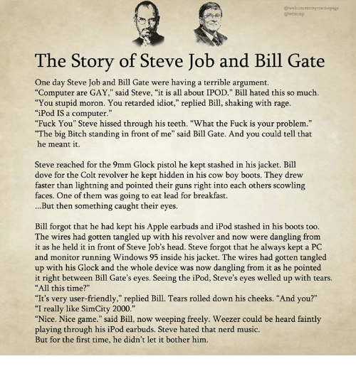 """Apple, Bill Gates, and Bitch: @we  @wtmmp  The Story of Steve Job and Bill Gate  One day Steve Job and Bill Gate were having a terrible argument.  """"Computer are GAY,"""" said Steve, """"it is all about IPOD."""" Bill hated this so much.  """"You stupid moron. You retarded idiot,"""" replied Bill, shaking with rage.  """"iPod IS a computer.""""  Fuck You"""" Steve hissed through his teeth. """"What the Fuck is your problem.""""  The big Bitch standing in front of me"""" said Bill Gate. And you could tell that  he meant it.  Steve reached for the 9mm Glock pistol he kept stashed in his jacket. Bill  dove for the Colt revolver he kept hidden in his cow boy boots. They drew  taster than lightning and pointed their guns right into each others scowling  faces. One of them was going to eat lead for breakfast.  ...But then something caught their eyes  Bill forgot that he had kept his Apple earbuds and iPod stashed in his boots too.  The wires had gotten tangled up with his revolver and now were dangling fromm  it as he held it in front of Steve Job's head. Steve forgot that he always kept a PC  and monitor running Windows 95 inside his jacket. The wires had gotten tangled  up with his Glock and the whole device was now dangling from it as he pointed  it right between Bill Gate's eyes. Seeing the iPod, Steve's eyes welled up with tears.  All this time?""""  """"It's very user-friendly,"""" replied Bill. Tears rolled down his cheeks. """"And you?""""  """"I really like SimCity 2000.""""  Nice. Nice game."""" said Bill, now weeping freely. Weezer could be heard faintly  playing through his iPod earbuds. Steve hated that nerd music.  But for the first time, he didn't let it bother him"""