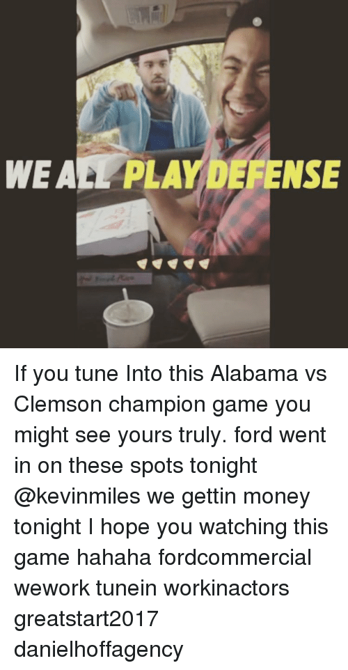 Memes, Alabama, and Ford: WEA PLAYDEFENSE If you tune Into this Alabama vs Clemson champion game you might see yours truly. ford went in on these spots tonight @kevinmiles we gettin money tonight I hope you watching this game hahaha fordcommercial wework tunein workinactors greatstart2017 danielhoffagency