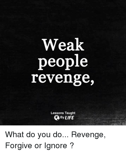 memes: Weak  people  revenge,  Lessons Taught  By LIFE What do you do... Revenge, Forgive or Ignore ?