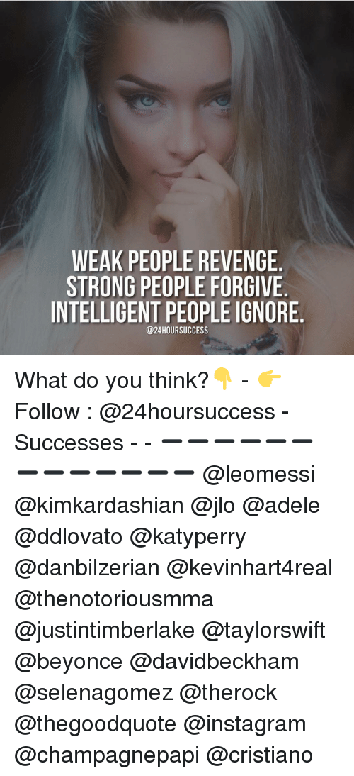 Memes, 🤖, and Adel: WEAK PEOPLE REVENGE  STRONG PEOPLE FORGIVE  INTELLIGENT PEOPLE IGNORE  @24 HOUR SUCCESS What do you think?👇 - 👉 Follow : @24hoursuccess - Successes - - ➖➖➖➖➖➖➖➖➖➖➖➖➖ @leomessi @kimkardashian @jlo @adele @ddlovato @katyperry @danbilzerian @kevinhart4real @thenotoriousmma @justintimberlake @taylorswift @beyonce @davidbeckham @selenagomez @therock @thegoodquote @instagram @champagnepapi @cristiano