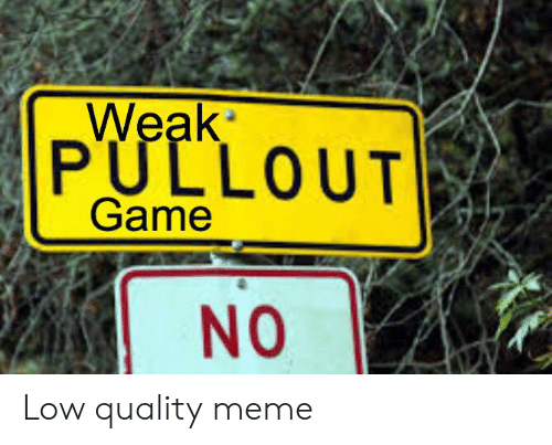 Pullout game: Weak  PULLOUT  Game  NO Low quality meme