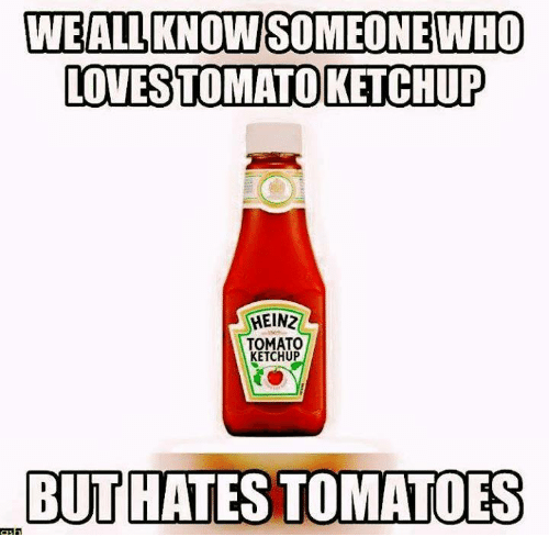Hateness: WEALLKNOWSOMEONE WHO  LOTESTOMATO KETCHUP  HEINZ  TOMATO  KETCHUP  BUT HATES TOMATOES