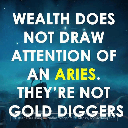 gold diggers: WEALTH DOES  NOT DRAW  ATTENTION OF  AN ARIES  THEY'RE NOT  GOLD DIGGERS  TÍtsanAriesThin zodiacthingcom- https://zodiacthing.com