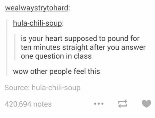 chili: wealwaystrytohard:  hula-chili-soup:  is your heart supposed to pound for  ten minutes straight after you answer  one question in class  wow other people feel this  Source: hula-chili-soup  420,694 notes