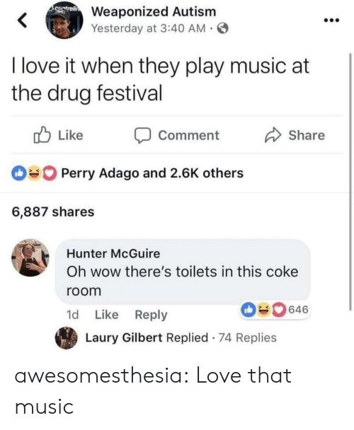 toilets: Weaponized Autism  Yesterday at 3:40 AM  I love it when they play music at  the drug festival  ub Like Comment  Share  Perry Adago and 2.6K others  6,887 shares  Hunter McGuire  Oh wow there's toilets in this coke  room  1d Like Reply  646  Laury Gilbert Replied 74 Replies awesomesthesia:  Love that music