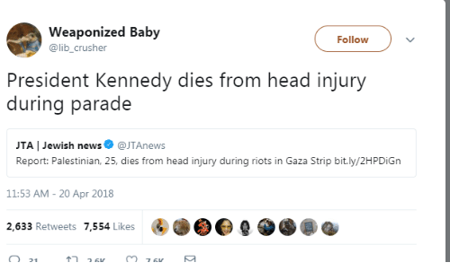 palestinian: Weaponized Baby  @lib_crusher  Follow  President Kennedy dies from head injury  during parade  JTA | Jewish news@JTAnews  Report: Palestinian, 25, dies from head injury during riots in Gaza Strip bit.ly/2HPDiGn  11:53 AM- 20 Apr 2018  2,633 Retweets 7,554 Likes