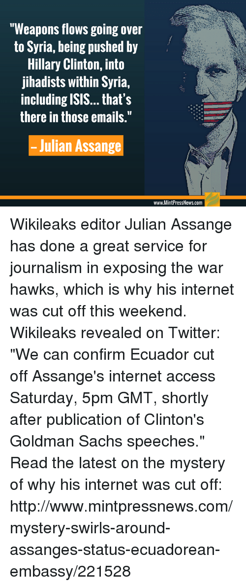 """goldman sach: """"Weapons flows going over  to Syria, being pushed by  Hillary Clinton, into  jihadists within Syria,  including ISIS... that's  there in those emails.""""  Julian Assange  www.MintPressNews.com Wikileaks editor Julian Assange has done a great service for journalism in exposing the war hawks, which is why his internet was cut off this weekend. Wikileaks revealed on Twitter: """"We can confirm Ecuador cut off Assange's internet access Saturday, 5pm GMT, shortly after publication of Clinton's Goldman Sachs speeches."""" Read the latest on the mystery of why his internet was cut off: http://www.mintpressnews.com/mystery-swirls-around-assanges-status-ecuadorean-embassy/221528"""