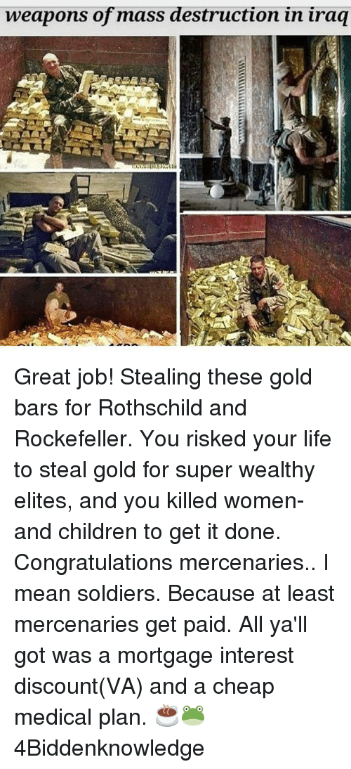 rothschild: weapons of mass destruction in iraq Great job! Stealing these gold bars for Rothschild and Rockefeller. You risked your life to steal gold for super wealthy elites, and you killed women-and children to get it done. Congratulations mercenaries.. I mean soldiers. Because at least mercenaries get paid. All ya'll got was a mortgage interest discount(VA) and a cheap medical plan. ☕🐸 4Biddenknowledge