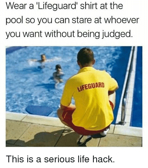 Life Hacke: Wear a 'Lifeguard' shirt at the  pool so you can stare at whoever  you want without being judged.  LIFEGUARD This is a serious life hack.