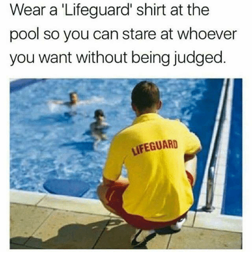 Relationships, Pool, and Can: Wear a 'Lifeguard' shirt at the  pool so you can stare at whoever  you want without being judged.  LIFEGUARD