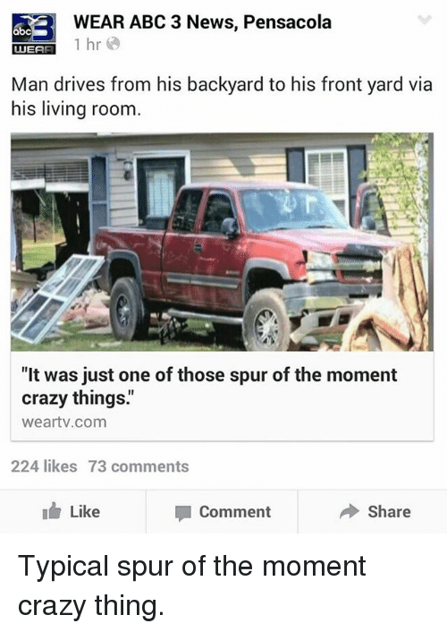 "Abc, Crazy, and Funny: WEAR ABC 3 News, Pensacola  abc  1 hr  UUEAR  Man drives from his backyard to his front yard via  his living room  ""It was just one of those spur of the moment  crazy things.""  weartv com  224 likes 73 comments  I Like  Share  Comment Typical spur of the moment crazy thing."