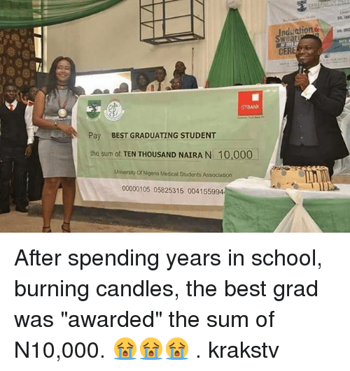 """Memes, School, and Best: wear  CER  GTBANK  Pay  BEST GRADUATING STUDENT  the sum of TEN THOUSAND NAIRA N 10,000  University Or Nigeria Medical Students Association  00000105 05825315 004155994 After spending years in school, burning candles, the best grad was """"awarded"""" the sum of N10,000. 😭😭😭 . krakstv"""