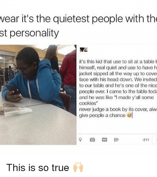 "Memes, 🤖, and Kid: wear it's the quietest people with the  st personality  it's this kid that use to sit at a table b  himself, real quiet and use to have h  jacket sipped all the way up to cover  face with his head down. We invited  to our table and he's one of the nice  people ever I came to the table toda  and he was like ""I made y'all some  cookies  never judge a book by its cover, alwa  give people a chance ""l  O I  211 This is so true 🙌🏼"