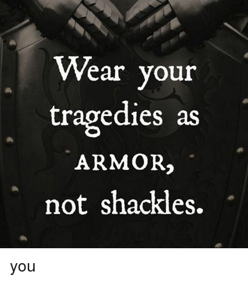 shackles: Wear your  tragedies as  ARMOR2  not shackles. you